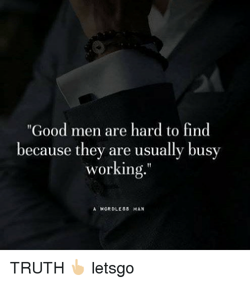 "Memes, Good, and Truth: ""Good men are hard to find  because they are usually busv  working  A HORDLESS MAN TRUTH 👆🏼 letsgo"
