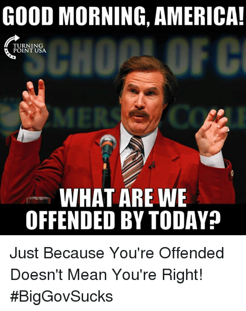 Youre Offended: GOOD MORNING, AMERICA!  TURNING  POINT USA  WHAT ARE WE  OFFENDED BY TODAY? Just Because You're Offended Doesn't Mean You're Right! #BigGovSucks