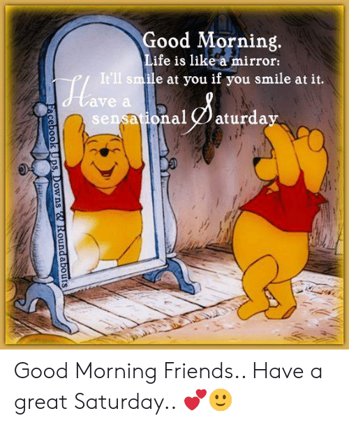 Friends, Memes, and Good Morning: Good Morning  ife is like a mirror:  e at you if you smile at it.  ave a  sensa ional aturdav  ational 2 aturday Good Morning Friends.. Have a great Saturday.. 💕🙂
