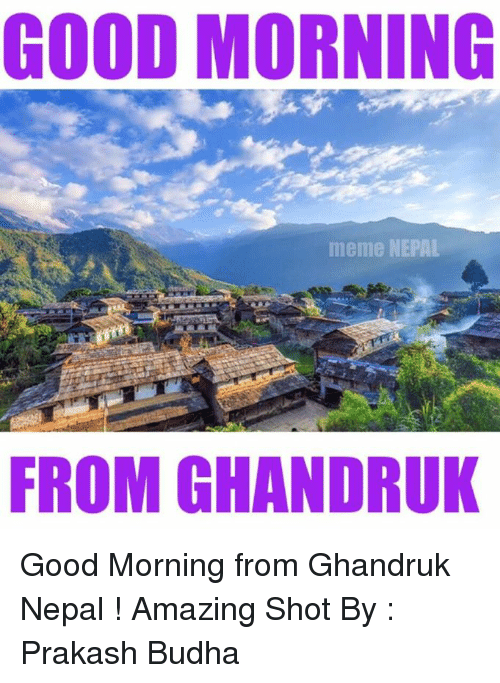 Good Morning, Amaz, and Good: GOOD MORNING  meme NEPAL  FROM GHANDRUK Good Morning from Ghandruk Nepal !  Amazing Shot By : Prakash Budha