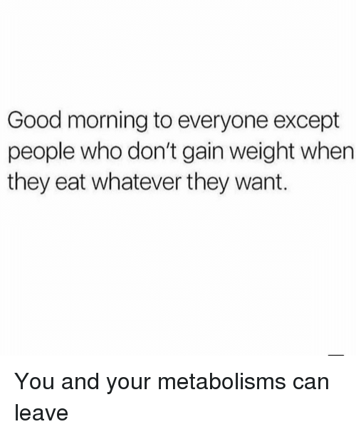 Exceptable: Good morning to everyone except  people who don't gain weight when  they eat whatever they want. You and your metabolisms can leave