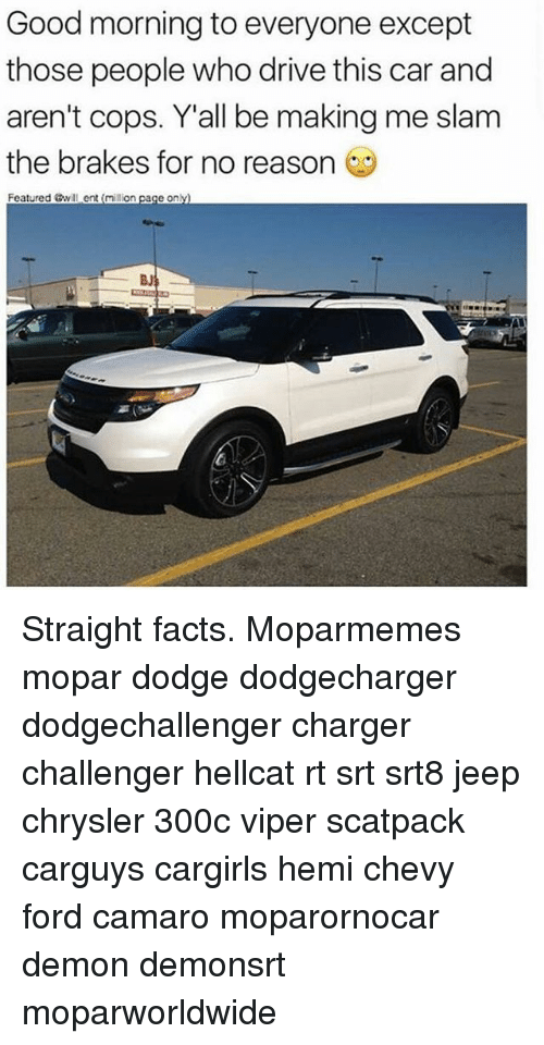 Facts, Memes, and Good Morning: Good morning to everyone except  those people who drive this car and  aren't cops. Y'all be making me slam  the brakes for no reason  Featured &will ent (million paçe only)  BJ Straight facts. Moparmemes mopar dodge dodgecharger dodgechallenger charger challenger hellcat rt srt srt8 jeep chrysler 300c viper scatpack carguys cargirls hemi chevy ford camaro moparornocar demon demonsrt moparworldwide