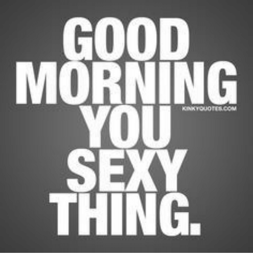 you sexy thing: GOOD  MORNING  YOU  SEXY  THING.