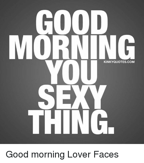 you sexy thing: GOOD  MORNING  YOU  SEXY  THING.  KINKYQUOTES.COM Good morning Lover Faces
