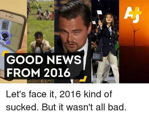 Its 2016: GOOD NEWS  FROM 2016 Let's face it, 2016 kind of sucked.  But it wasn't all bad.