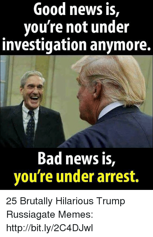 Bad, Memes, and News: Good news is,  you're not under  investigation anymore.  Bad news is,  vou're under arrest. 25 Brutally Hilarious Trump Russiagate Memes: http://bit.ly/2C4DJwl