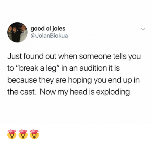 "Funny, Head, and Break: good ol joles  @JolanBiokua  Just found out when someone tells you  to ""break a leg"" in an audition it is  because they are hoping you end up in  the cast. Now my head is exploding 🤯🤯🤯"