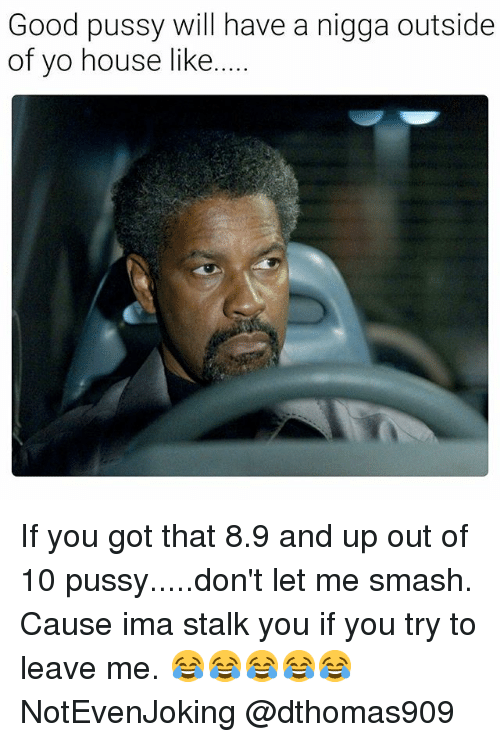 Good Pussy, Pussy, and Smashing: Good pussy will have a nigga outside  of yo house like  ... If you got that 8.9 and up out of 10 pussy.....don't let me smash. Cause ima stalk you if you try to leave me. 😂😂😂😂😂 NotEvenJoking @dthomas909