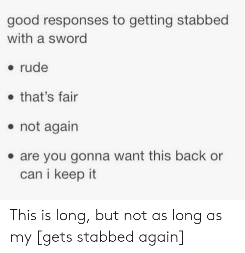 Rude, Good, and Sword: good responses to getting stabbed  with a sword  - rude  that's fair  . not again  . are you gonna want this back or  can i keep it This is long, but not as long as my [gets stabbed again]