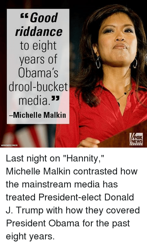 "Memes, Fox News, and 🤖: Good  riddance  to eight  years of  Obama's  drool-bucket  media  33  Michelle Malkin  FOX  NEWS Last night on ""Hannity,"" Michelle Malkin contrasted how the mainstream media has treated President-elect Donald J. Trump with how they covered President Obama for the past eight years."