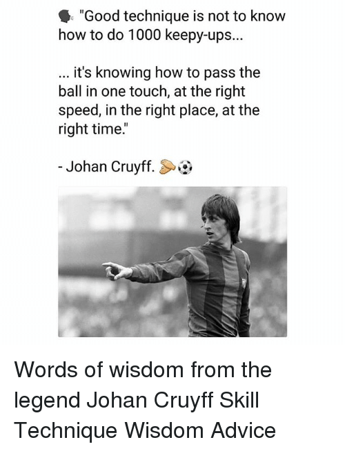 "Advice, Memes, and Ups: ""Good technique is not to know  how to do 1000 keepy-ups...  it's knowing how to pass the  ball in one touch, at the right  speed, in the right place, at the  right time.  -Johan Cruyff. Words of wisdom from the legend Johan Cruyff Skill Technique Wisdom Advice"