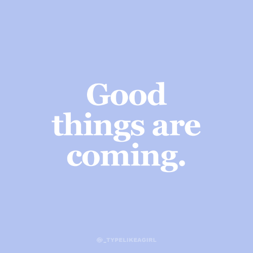 good things: Good  things are  coming.  @_TYPELIKEAGIRL