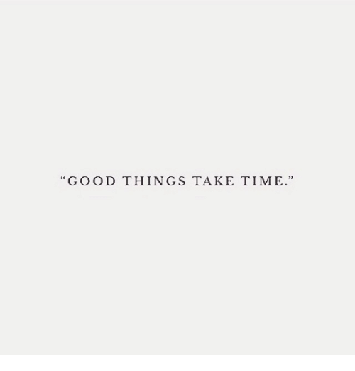 Good, Time, and  Things: GOOD THINGS TAKE TIME.""