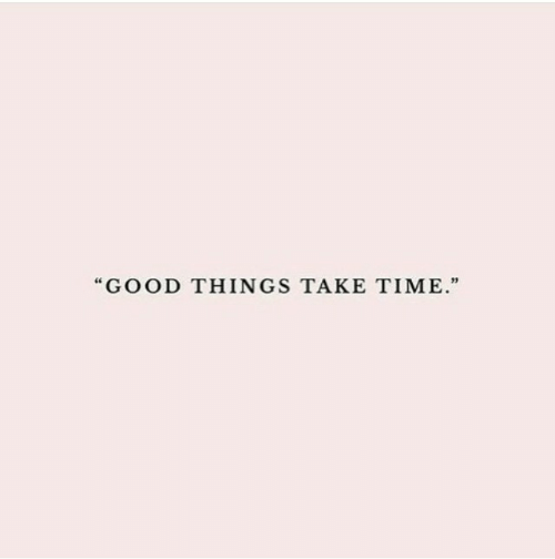 """Good, Time, and  Things: GOOD THINGS TAKE TIME."""""""
