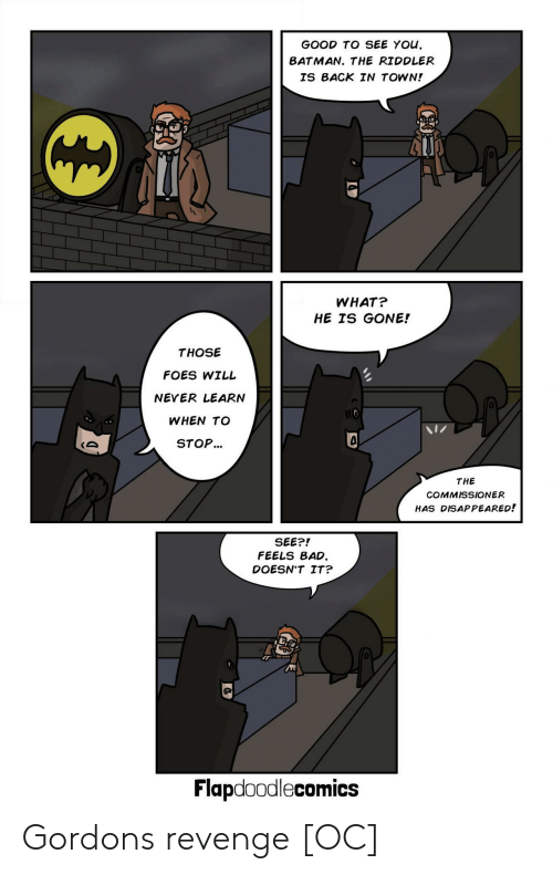 Feels Bad: GOOD TO SEE YOu,  BATMAN. THE RIDDLER  IS BACK IN TOWN!  0  WHAT?  HE IS GONE!  THOSE  FOES WILL  NEVER LEARN  WHEN TO  STOP...  0  THE  COMMISSIONER  HAS DISAPPEARED!  SEE?!  FEELS BAD,  DOESN'T IT?  0  Flapdoodlecomics Gordons revenge [OC]