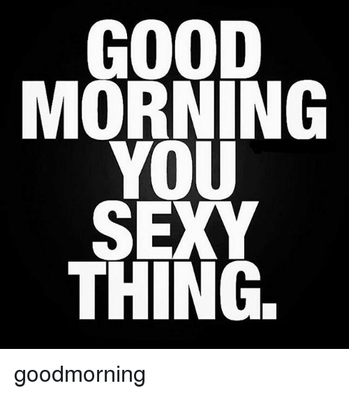 you sexy thing: GOOD  YOU  SEXY  THING. goodmorning