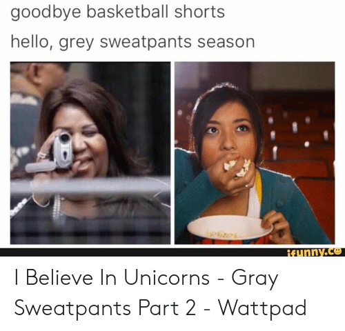 Basketball, Hello, and Grey: goodbye basketball shorts  hello, grey sweatpants season  ifynny.co I Believe In Unicorns - Gray Sweatpants Part 2 - Wattpad