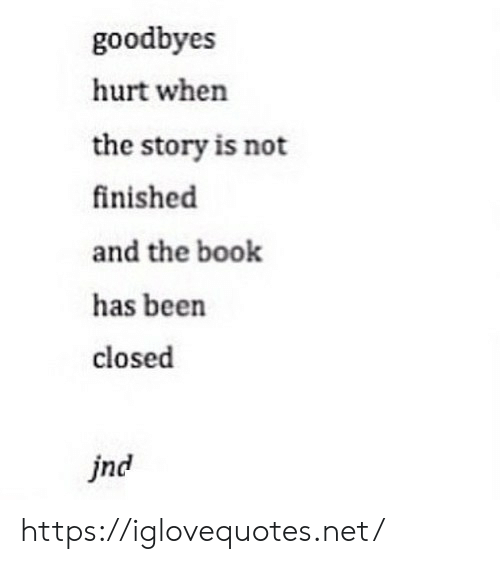 Book, Been, and Net: goodbyes  hurt when  the story is not  finished  and the book  has been  closed  jnd https://iglovequotes.net/