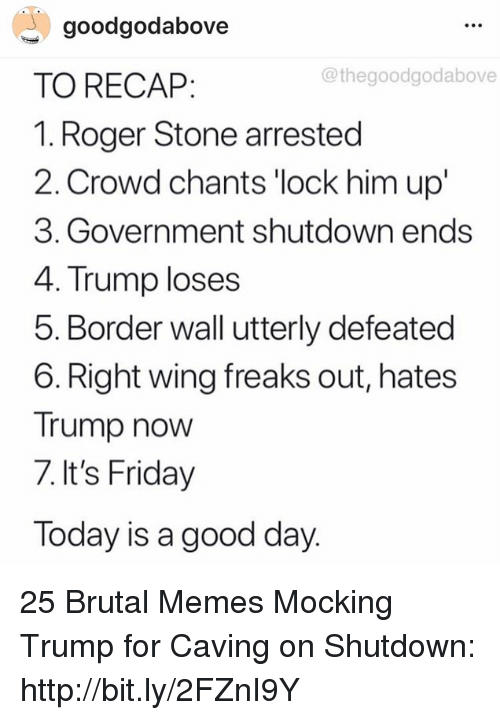 Friday, It's Friday, and Memes: goodgodabove  TO RECAP:  1. Roger Stone arrested  2. Crowd chants 'lock him up'  3. Government shutdown ends  4. Trump loses  5. Border wall utterly defeated  6. Right wing freaks out, hates  Trump now  7. It's Friday  Today is a good day  @thegoodgodabove 25 Brutal Memes Mocking Trump for Caving on Shutdown: http://bit.ly/2FZnI9Y