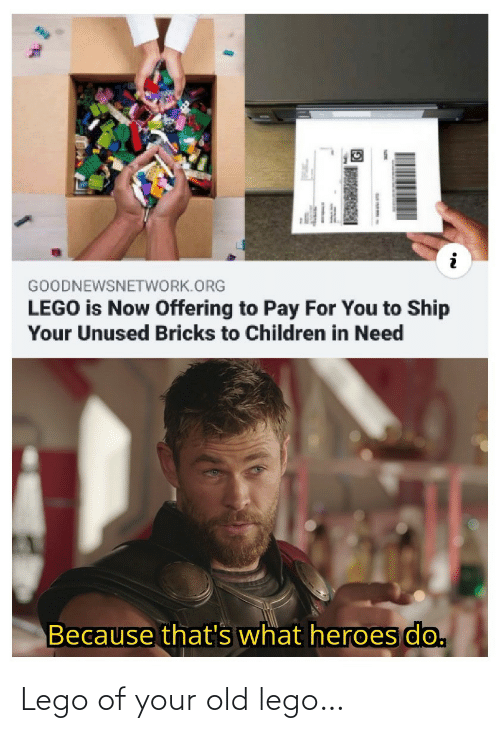 Your Old: GOODNEWSNETWORK.ORG  LEGO is Now Offering to Pay For You to Ship  Your Unused Bricks to Children in Need  Because that's what heroes do. Lego of your old lego…