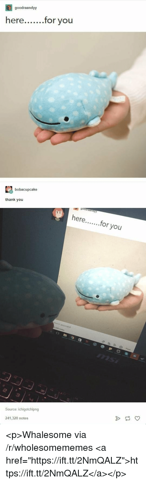 """Thank You, Source, and Via: goodraandyy  r you  bobacupcake  thank you  here...or you  Source: ichigotchipng  241,320 notes <p>Whalesome via /r/wholesomememes <a href=""""https://ift.tt/2NmQALZ"""">https://ift.tt/2NmQALZ</a></p>"""