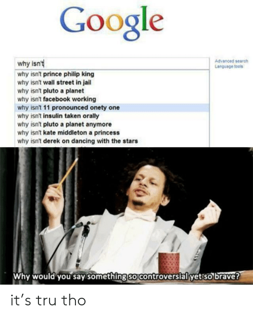 Controversial: Google  Advanced search  Language tools  why isn'  why isn't prince philip king  why isn't wall street in jail  why isn't pluto a planet  why isn't facebook working  why isn't 11 pronounced onety one  why isn't insulin taken orally  why isn't pluto a planet anymore  why isn't kate middleton a princess  why isn't derek on dancing with the stars  Why would you say something so controversial yet so brave? it's tru tho