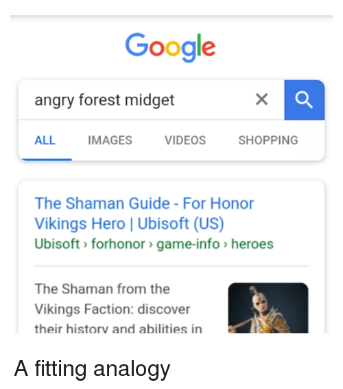 Google, Shopping, and Ubisoft: Google  angry forest midget  ALL IMAGES VIDEOS SHOPPING  The Shaman Guide - For Honor  Vikings Hero | Ubisoft (US)  Ubisoft> forhonor>game-info >heroes  The Shaman from the  Vikings Faction: discover  their historv and abilities in
