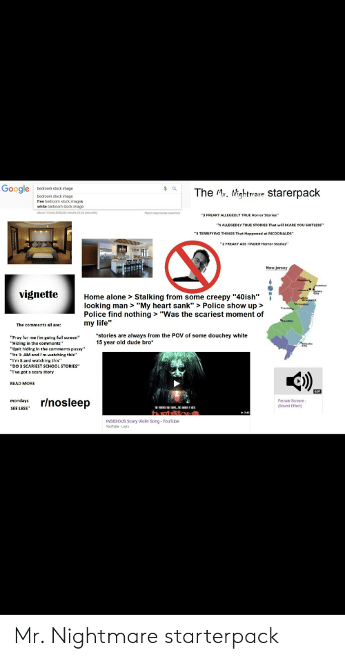 """Being Alone, Ass, and Creepy: Google  bedroom stock image  The Mr. Nightmare starerpack  bedroom stock image  free bedroom stock images  white bedroom stock image  About 10,630,000,000 results (0.68 seconds)  Report inappropriate predictions  """"3 FREAKY ALLEGEDLY TRUE Horror Stories""""  """"4 ALLEGEDLY TRUE STORIES That will SCARE YOU SHITLESS  """"3 TERRIFYING THINGS That Happened at MCDONALDS""""  """"2 FREAKY ASS TINDER Horror Stories""""  New Jersey  Paterson  Hoboken  jersey  City  vignette  Home alone > Stalking from some creepy """"40ish""""  looking man > """"My heart sank""""> Police show up>  Police find nothing> """"Was the scariest moment of  """"Princeton  Trenton  Camden  my life""""  The comments all are:  *stories are always from the POV of some douchey white  15 year old dude bro*  """"Pray for me i'm going full screen""""  """"Hiding in the comments""""  """"Quit hiding in the comments pussy""""  PAsiantic  City  """"Its 3: AM and i'm watching this""""  """"I'm 8 and watching this""""  """"DO 3 SCARIEST SCHOOL STORIES""""  """"I've got a scary story  READ MORE  0:07  r/nosleep  mondays  Female Scream  (Sound Effect)  SEE LESS  E FMEI YOU TL.TNE HR ITET  2:42  INSIDIOUS Scary Violin Song - YouTube  YouTube Layla Mr. Nightmare starterpack"""