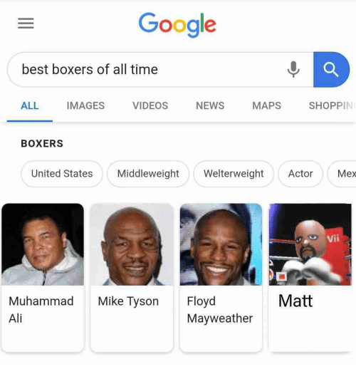 Ali, Google, and Mayweather: Google  best boxers of all time  ALL IMAGES VIDEOS NEWS MAPS SHOPPIN  BOXERS  United States Middleweight WelterweightActor Mex  Vii  Matt  Muhammad Mike Tyson Floyd  Ali  Mayweather
