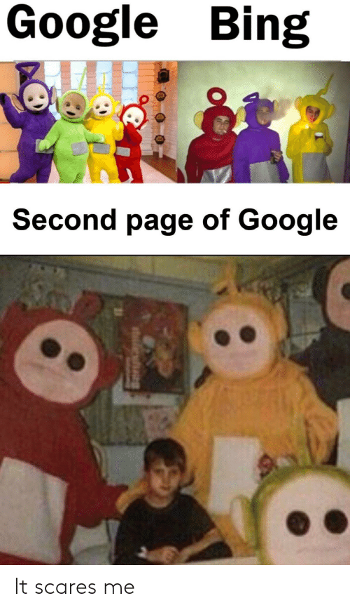 Google, Bing, and Page: Google Bing  Second page of Google It scares me