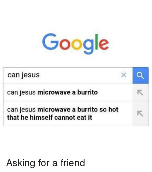 Funny, Google, and Jesus: Google  can jesus  can jesus microwave a burrito  can jesus microwave a burrito so hot  that he himself cannot eat it Asking for a friend