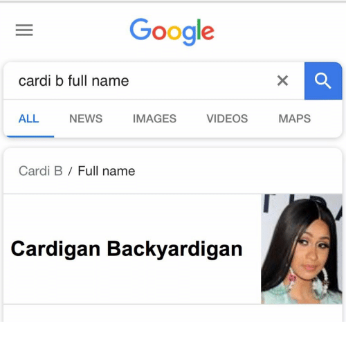 Google, News, and Videos: Google  cardi b full name  ALL  NEWS  IMAGES  VIDEOS  MAPS  Cardi B / Full name  Cardigan Backyardigan
