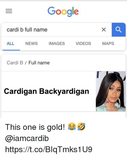 Google, News, and Videos: Google  cardi b full name  ALL NEWS IMAGES VIDEOS MAPS  Cardi B / Full name  Cardigan Backyardigan This one is gold! 😂🤣 @iamcardib https://t.co/BIqTmks1U9