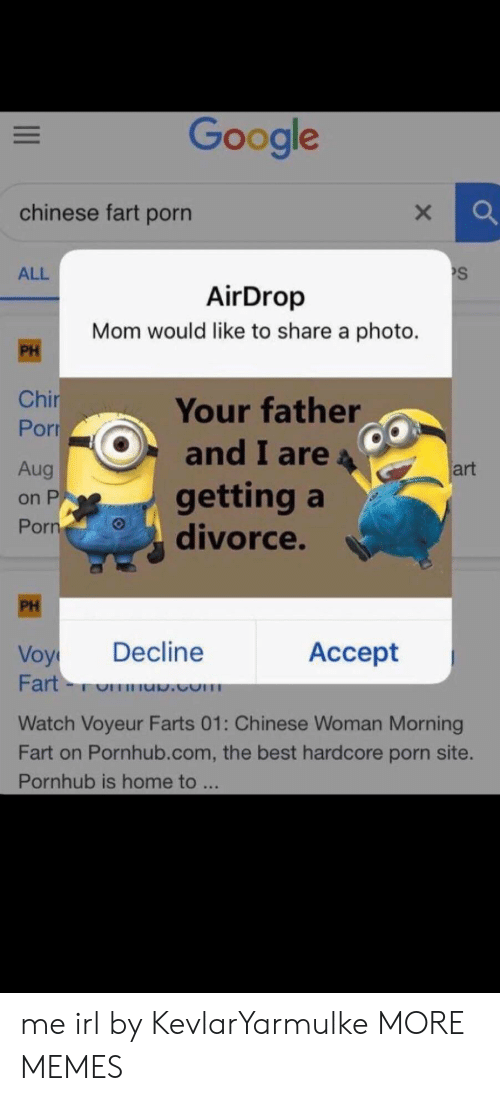 Dank, Google, and Memes: Google  chinese fart porn  S  ALL  AirDrop  Mom would like to share a photo.  PH  Chir  Por  Your father  and I are  Aug  art  getting a  divorce.  on P  Porn  PH  Decline  Аcсept  Voy  Fart-  .com  Watch Voyeur Farts 01: Chinese Woman Morning  Fart on Pornhub.com, the best hardcore porn site.  Pornhub is home to ... me irl by KevlarYarmulke MORE MEMES