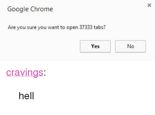 """Cravings: Google Chrome  Are you sure you want to open 37333 tabs? <p><a href=""""http://heycravings.com/post/138112990266/hell"""" class=""""tumblr_blog"""" target=""""_blank"""">cravings</a>:</p> <blockquote><p>hell</p></blockquote>"""
