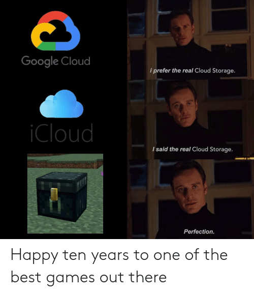 Google, Best, and Cloud: Google Cloud  i prefer the real Cloud Storage.  Cloud  I said the real Cloud Storage.  Perfection. Happy ten years to one of the best games out there