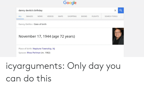 Birthday, Google, and News: Google  danny devito's birthday  ALL IMAGES NEWS VIDEOSMAPS SHOPPINGBOOKS FLIGHTS  SEARCH TOOLS  Danny DeVito / Date of birth  November 17, 1944 (age 72 years)  Place of birth: Neptune Township, NJ  Spouse: Rhea Perlman (m. 1982) icyarguments:  Only day you can do this