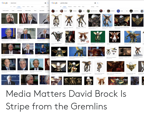 "Amazon, Bernie Sanders, and Books: Google  david brock  Google  gremlins stripe  All NewsImages  Videos  Books  All mages Shopping Videos News More  More  Settings Tools  Settings Tools  bernie sanders  kavanaugh  media matters  hillary  heart attack  trump  suff  mohawk  spike  lego dimensions  medicom  jun planning  angry  to  gizmo  mogwai  un  The Poisonous Politics of David Brock  thenation.com  David Brock gathering donors to 'kick  politico.com  Why David Brock Will Say  nationalreview.com  Gremlins Stripe 28 Puppet...  Amazon.com: Medicom Gr...  NECA Gremlins Stripe  7 Ac...Gremlins: ""Spike or ""Stripe..  Gremlins - Stripe Refriger...  NECA Previews Gremlins Stripe Ultimate...  news.toyark.com  Amazon.com: Adult Gremlins·..  amazon.com  amazon.com  STAL BUCK  David Brock on Hillary's Presser  David Brock, a different but crucial.  dailykos.com  David Brock: MSNBC execs are  tonhool  Gremlins Stripe Embroidered  ebay.com  Scale Action Figure by NEC...  clarktoys.com  Gremlins - Stripe Mogwai Pup  Stripe Gremlin - Gremlins Crewneck  Stripe puppet prop replica Mogwai  ebay.com  Gremlins Ultimate Stripe Figure  Gre  pinta  Trump Inauguao: David Brock Plots  time.com  Media Matters founder David Brock  thehill.com  David Brock  amazon.com  Gremlins Stripe Puppet Pro  nightmaretoys.com  NECA: Reel Toys Gremlins Ultimate.  Gremlins Ultimate Stripe Figure by NECA.  news.toyark.com  Stripe 