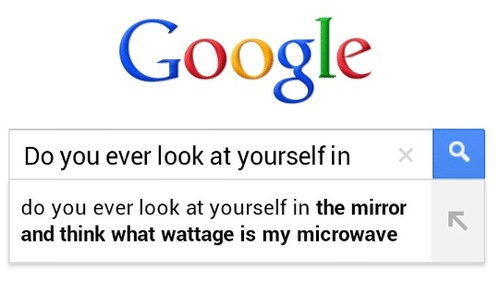 Google, Mirror, and Microwave: Google  Do you ever look at yourself in  do you ever look at yourself in the mirror  and think what wattage is my microwave