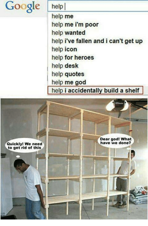 God, Google, and Desk: Google help  help me  help me i'm poor  help wanted  help i've fallen and i can't get up  help icon  help for heroes  help desk  help quotes  help me god  help i accidentally build a shelf  help i accidentally build a shelf  Dear god! What  have we done?  Quickly! We need  to get rid of this