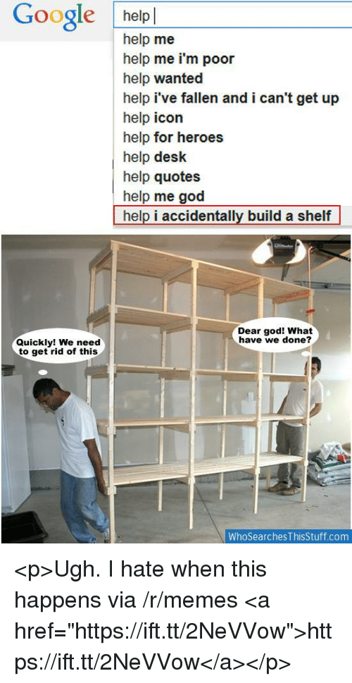 "God, Google, and Memes: Google helpl  help me  help me i'm poor  help wanted  help i've fallen and i can't get up  help icon  help for heroes  help desk  help quotes  help me god  help i accidentally build a shelf  Dear god! What  have we done?  Quickly! We need  to get rid of this  WhoSearches ThisStuff.com <p>Ugh. I hate when this happens via /r/memes <a href=""https://ift.tt/2NeVVow"">https://ift.tt/2NeVVow</a></p>"