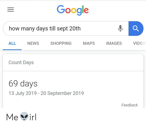 Google, News, and Shopping: Google  how many days till sept 20th  IMAGES  VIDEO  ALL  NEWS  SHOPPING  MAPS  Count Days  69 days  13 July 2019 - 20 September 2019  Feedback Me👽irl