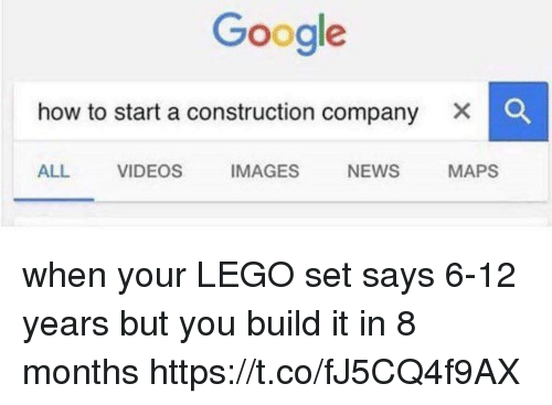 Google, Lego, and Memes: Google  how to start a construction company  ALL VIDEOS IMAGES NEWS MAPS when your LEGO set says 6-12 years but you build it in 8 months https://t.co/fJ5CQ4f9AX