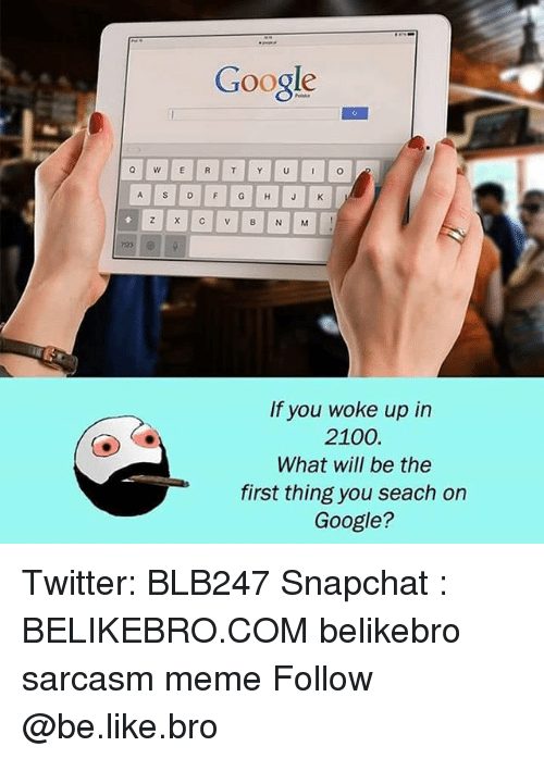 Be Like, Google, and Meme: Google  If you woke up in  2100.  What will be the  first thing you seach on  Google? Twitter: BLB247 Snapchat : BELIKEBRO.COM belikebro sarcasm meme Follow @be.like.bro