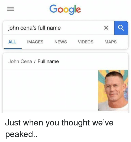 Google, John Cena, and News: Google  john cena's full name  ALL IMAGES NEWS VIDEOS MAPS  John Cena Full name Just when you thought we've peaked..