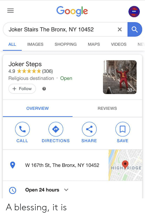 Funny, Google, and Joker: Google  Joker Stairs The Bronx, NY 10452  X  IMAGES  SHOPPING  MAPS  VIDEOS  ALL  NE  Joker Steps  4.9  (306)  Religious destination Open  Follow  33+  OVERVIEW  REVIEWS  CALL  DIRECTIONS  SHARE  SAVE  W 167th St, The Bronx, NY 10452  HIGH RIDGE  Open 24 hours  V A blessing, it is