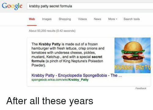 Frozen, Memes, and Neptune: Google  krabby patty secret formula  Web Images Shopping  Videos  News More Search tools  About 50,200 results (0.42 seconds)  The Krabby Patty is made out of a frozen  hamburger with fresh lettuce, crisp onions and  tomatoes with undersea cheese, pickles,  mustard, Ketchup, and with a special secret  formula (a pinch of King Neptune's Poisedon  Powder).  ATTU  Krabby Patty Encyclopedia SpongeBobia The  spongebob.wikia.com/wiki/Krabby Patty  Feedback After all these years