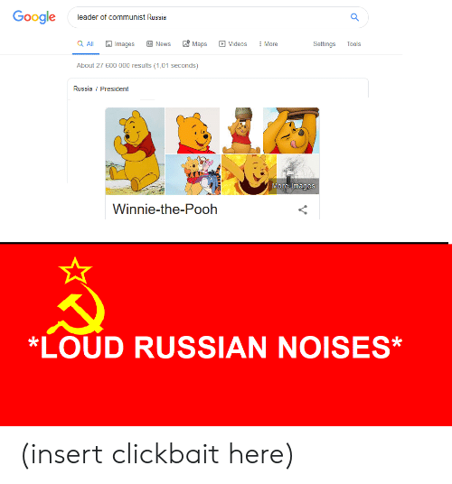 Google, News, and Videos: Google  leader of communist Russia  Maps  a All  E News  Images  Videos  More  Settings  Tools  About 27 600 000 results (1,01 seconds)  Russia President  More images  Winnie-the-Pooh  *LOUD RUSSIAN NOISES* (insert clickbait here)