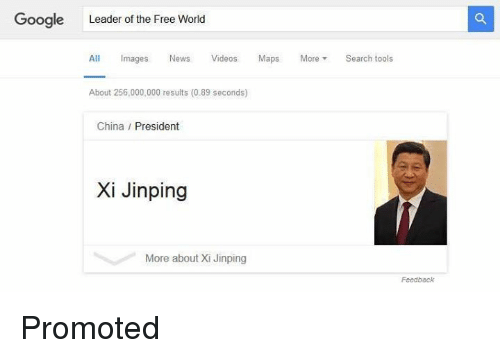 the-free-world: Google Leader of the Free World  All Images  News Videos  Maps  More  Search tools  About 256,000,000 results (0.89 seconds)  China President  Xi Jinping  More about Xi Jinping  Feedback Promoted