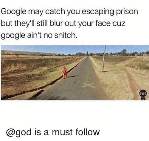 God, Google, and Prison: Google may catch you escaping prison  but they'll still blur out your face cuz  google ain't no snitclh @god is a must follow